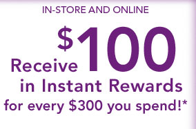 In-Store and Online Receive $100 in Instant Rewards for every $300 you spend!